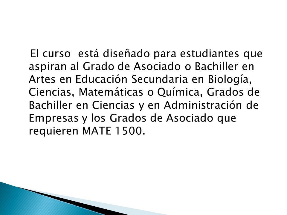 El curso está diseñado para estudiantes que aspiran al Grado de Asociado o Bachiller en Artes en Educación Secundaria en Biología, Ciencias, Matemáticas o Química, Grados de Bachiller en Ciencias y en Administración de Empresas y los Grados de Asociado que requieren MATE 1500.