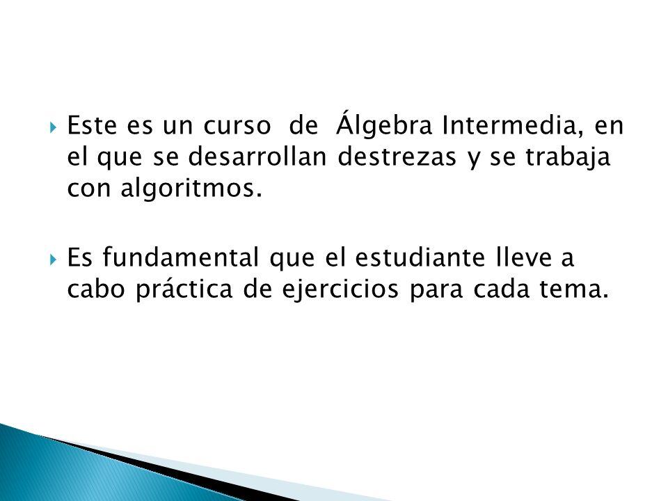 Este es un curso de Álgebra Intermedia, en el que se desarrollan destrezas y se trabaja con algoritmos.