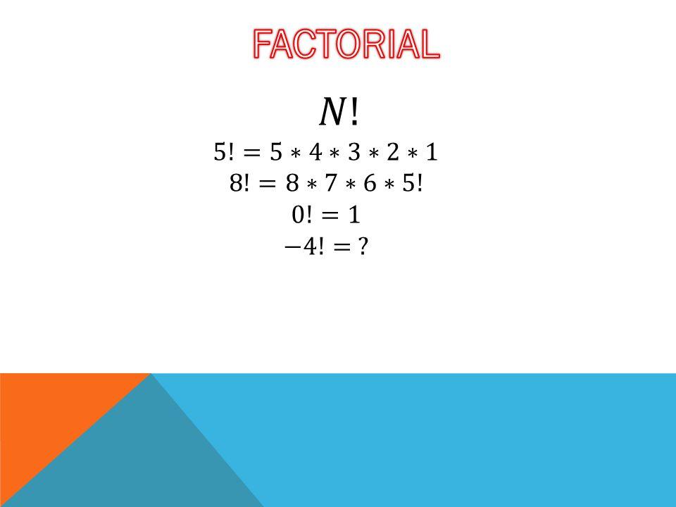 FACTORIAL 𝑁! 5!=5∗4∗3∗2∗1 8!=8∗7∗6∗5! 0!=1 −4!=