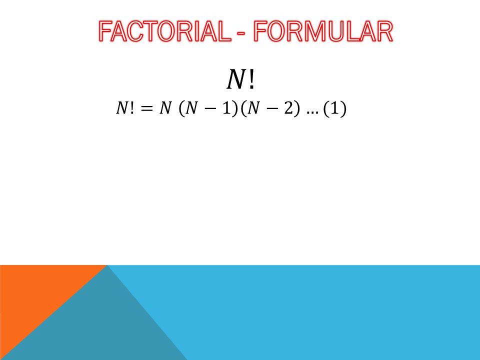 FACTORIAL - FORMULAR 𝑁! 𝑁!=𝑁 𝑁−1 𝑁−2 …(1)