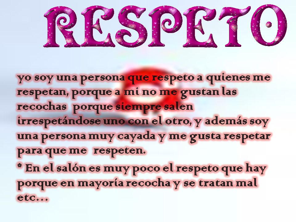 yo soy una persona que respeto a quienes me respetan, porque a mi no me gustan las recochas porque siempre salen irrespetándose uno con el otro, y además soy una persona muy cayada y me gusta respetar para que me respeten.