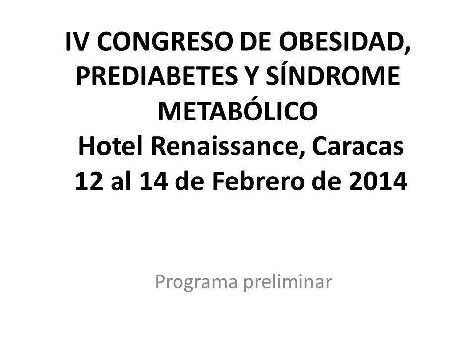 IV CONGRESO DE OBESIDAD, PREDIABETES Y SÍNDROME METABÓLICO Hotel Renaissance, Caracas 12 al 14 de Febrero de 2014