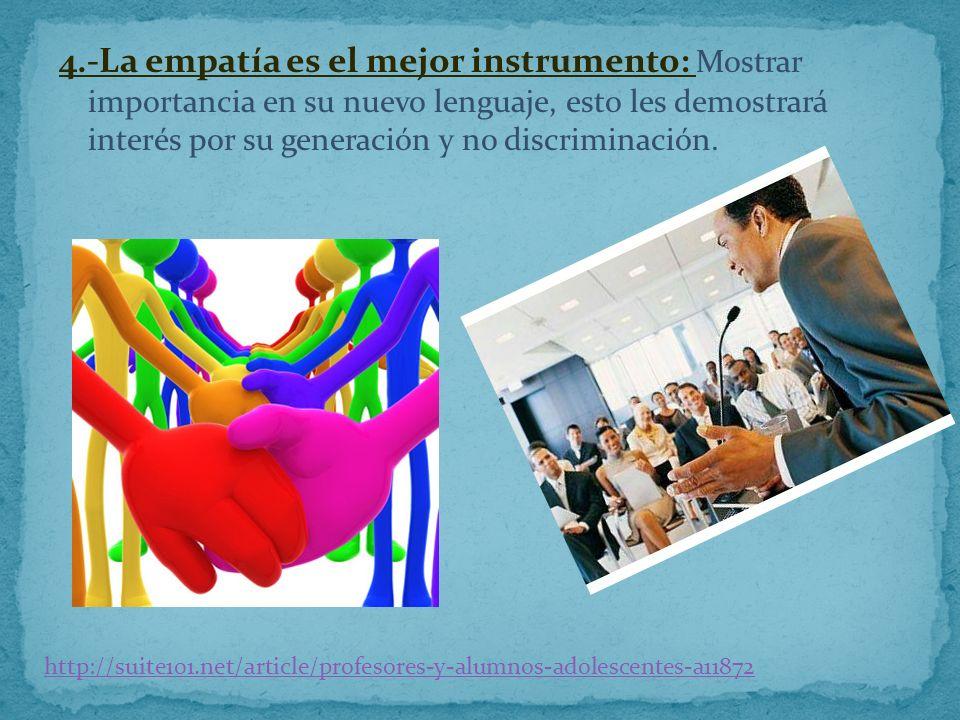 4.-La empatía es el mejor instrumento: Mostrar importancia en su nuevo lenguaje, esto les demostrará interés por su generación y no discriminación.