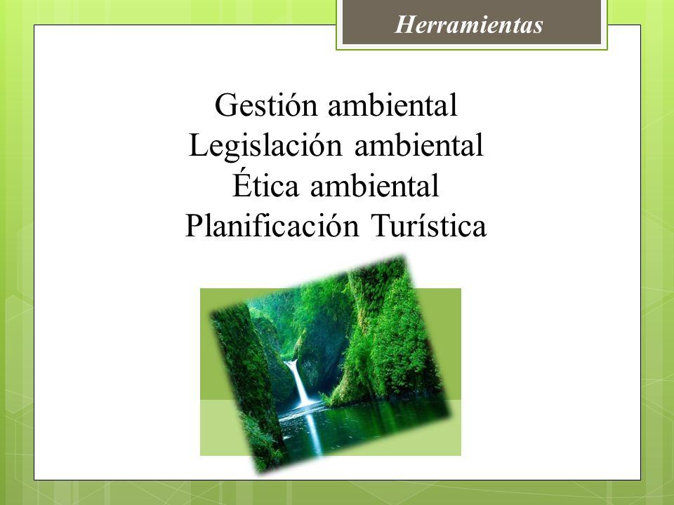 Herramientas Gestión ambiental Legislación ambiental Ética ambiental Planificación Turística