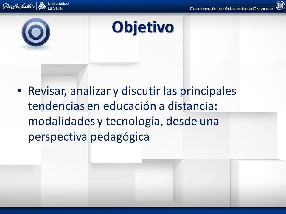 Objetivo Revisar, analizar y discutir las principales tendencias en educación a distancia: modalidades y tecnología, desde una perspectiva pedagógica.