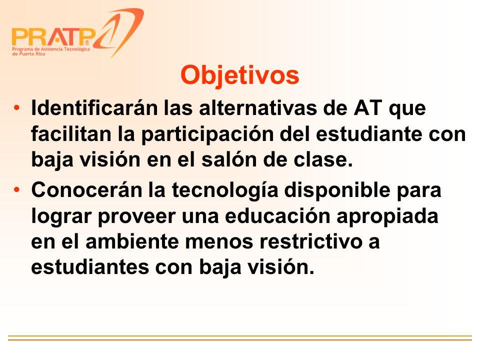 Objetivos Identificarán las alternativas de AT que facilitan la participación del estudiante con baja visión en el salón de clase.
