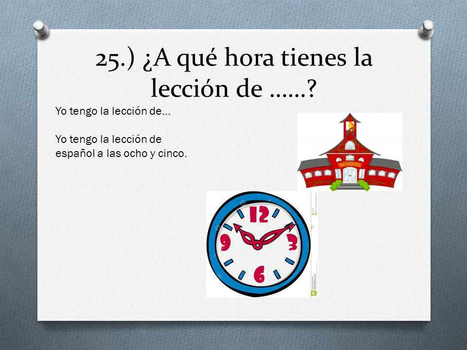 25.) ¿A qué hora tienes la lección de ……