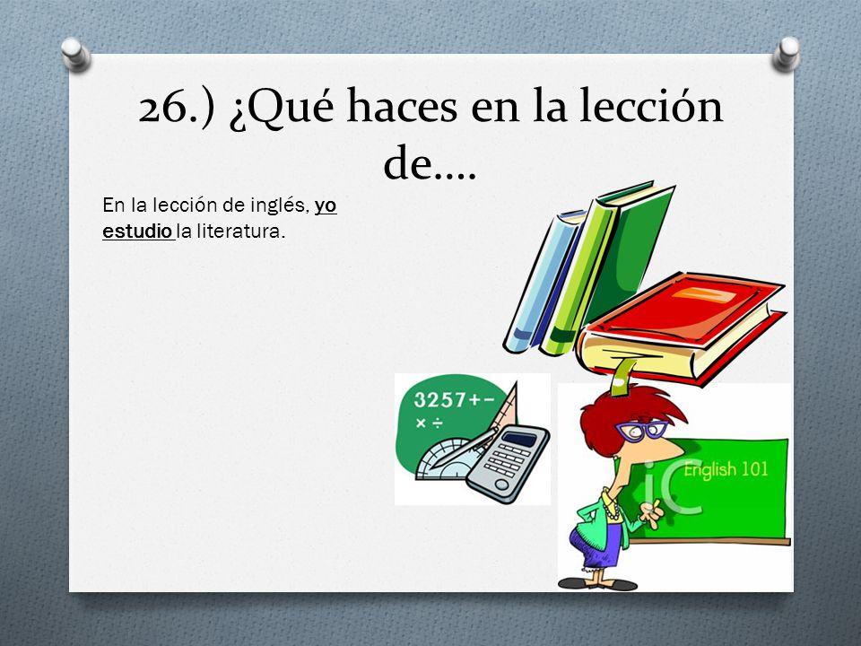 26.) ¿Qué haces en la lección de….