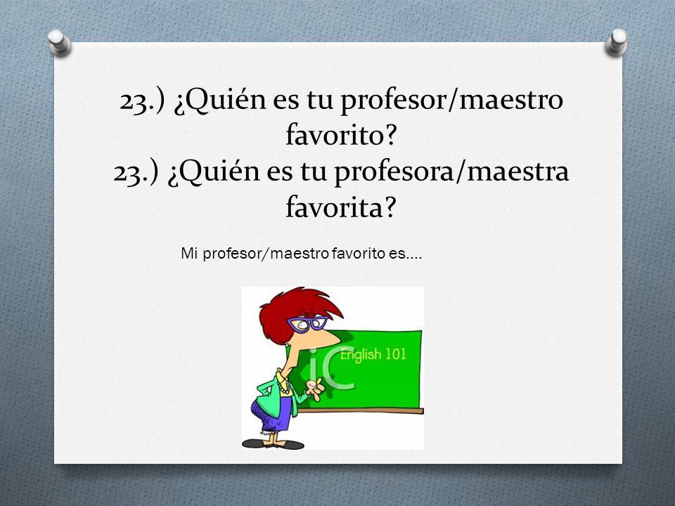 23. ) ¿Quién es tu profesor/maestro favorito. 23