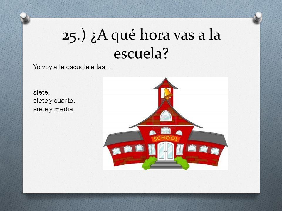 25.) ¿A qué hora vas a la escuela