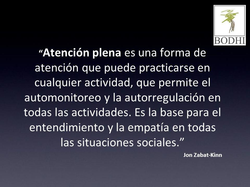 Atención plena es una forma de atención que puede practicarse en cualquier actividad, que permite el automonitoreo y la autorregulación en todas las actividades. Es la base para el entendimiento y la empatía en todas las situaciones sociales.