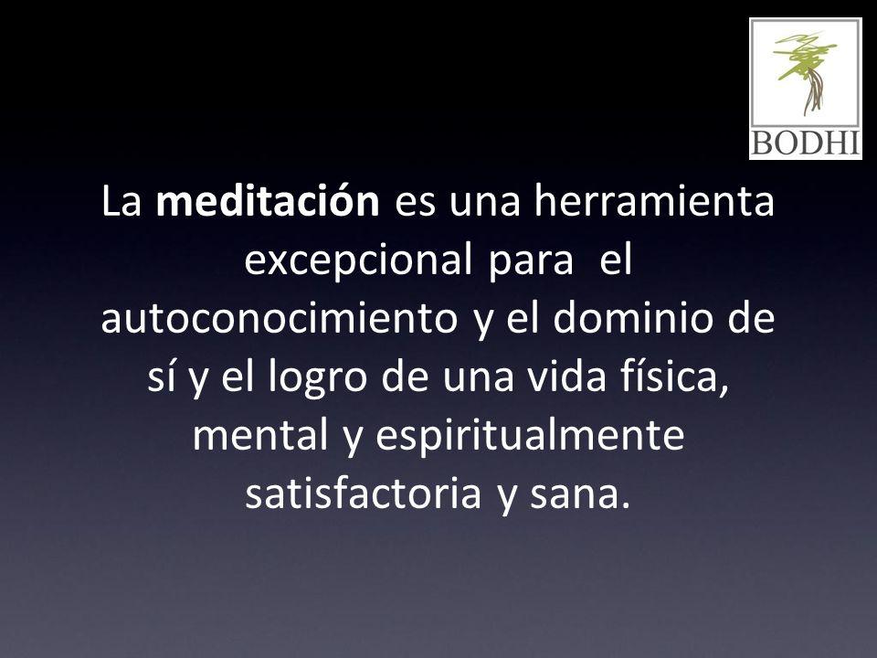 La meditación es una herramienta excepcional para el autoconocimiento y el dominio de sí y el logro de una vida física, mental y espiritualmente satisfactoria y sana.