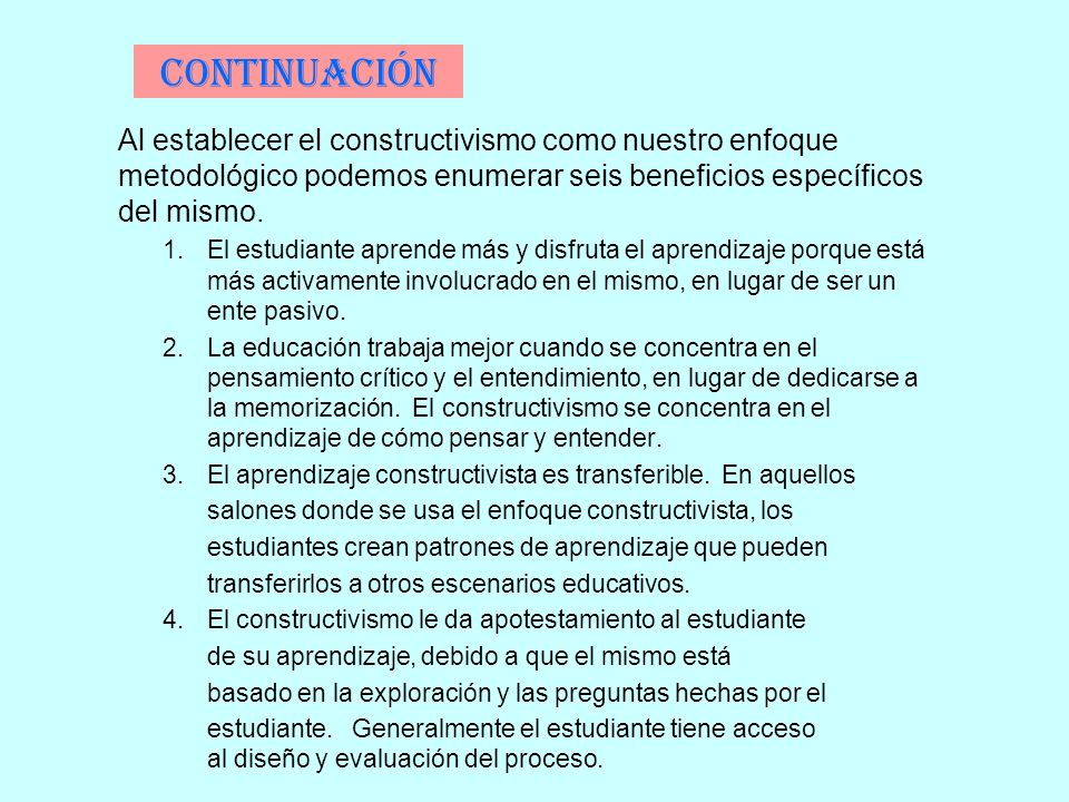 Continuación Al establecer el constructivismo como nuestro enfoque metodológico podemos enumerar seis beneficios específicos del mismo.