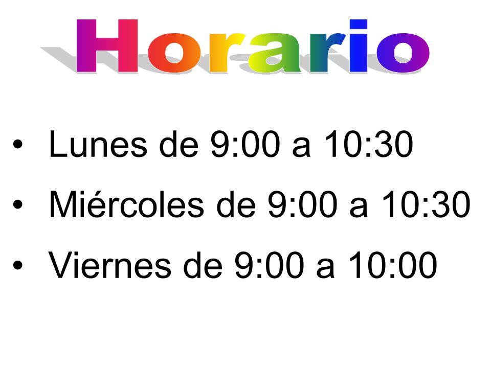 Lunes de 9:00 a 10:30 Miércoles de 9:00 a 10:30