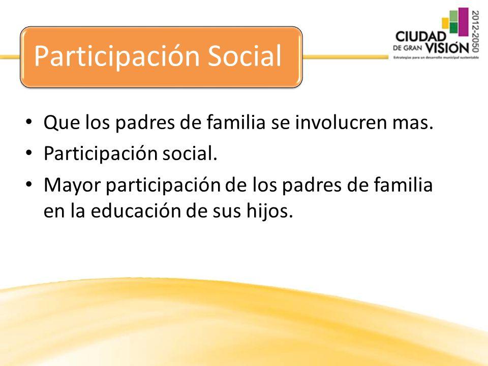 Participación Social Que los padres de familia se involucren mas.