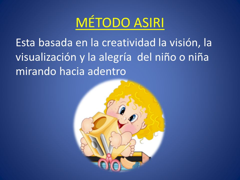 MÉTODO ASIRIEsta basada en la creatividad la visión, la visualización y la alegría del niño o niña mirando hacia adentro.