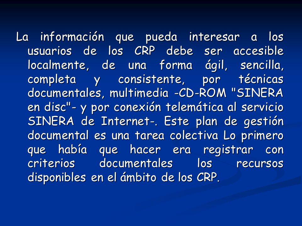 La información que pueda interesar a los usuarios de los CRP debe ser accesible localmente, de una forma ágil, sencilla, completa y consistente, por técnicas documentales, multimedia -CD-ROM SINERA en disc - y por conexión telemática al servicio SINERA de Internet-.