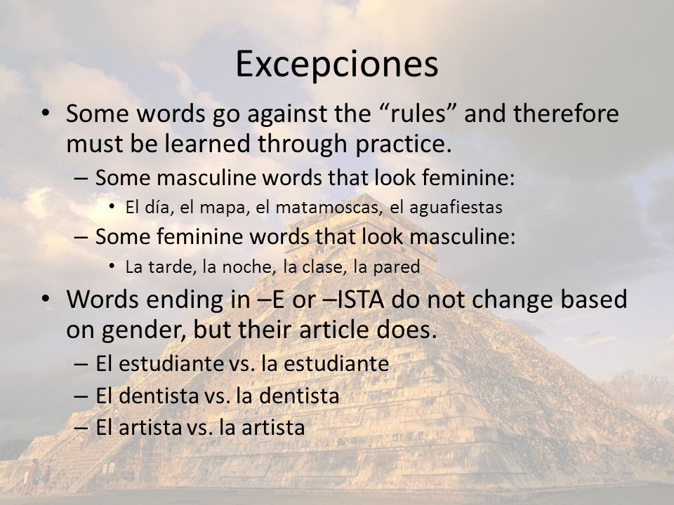 Excepciones Some words go against the rules and therefore must be learned through practice. Some masculine words that look feminine: