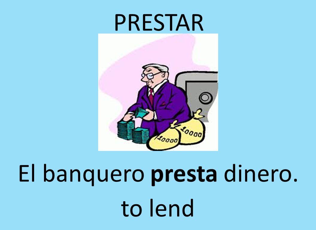 PRESTAR El banquero presta dinero. to lend