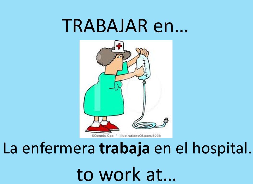 TRABAJAR en… La enfermera trabaja en el hospital. to work at…
