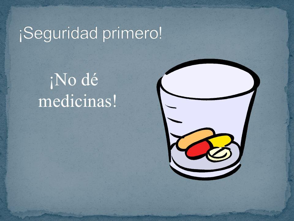 ¡Seguridad primero! ¡No dé medicinas!