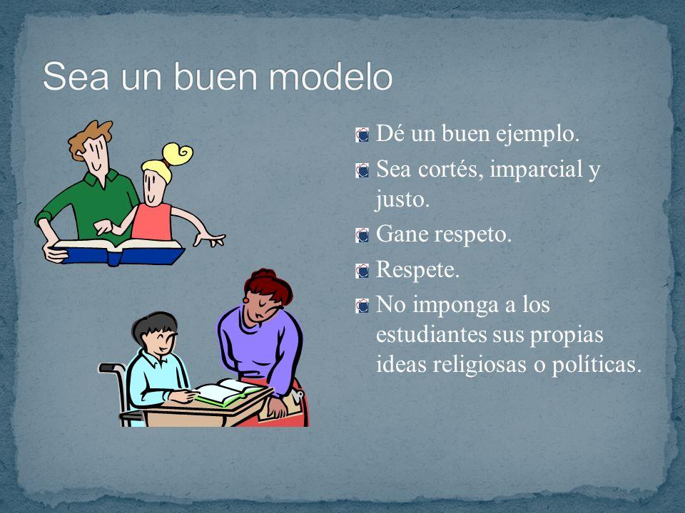Sea un buen modelo Dé un buen ejemplo. Sea cortés, imparcial y justo.