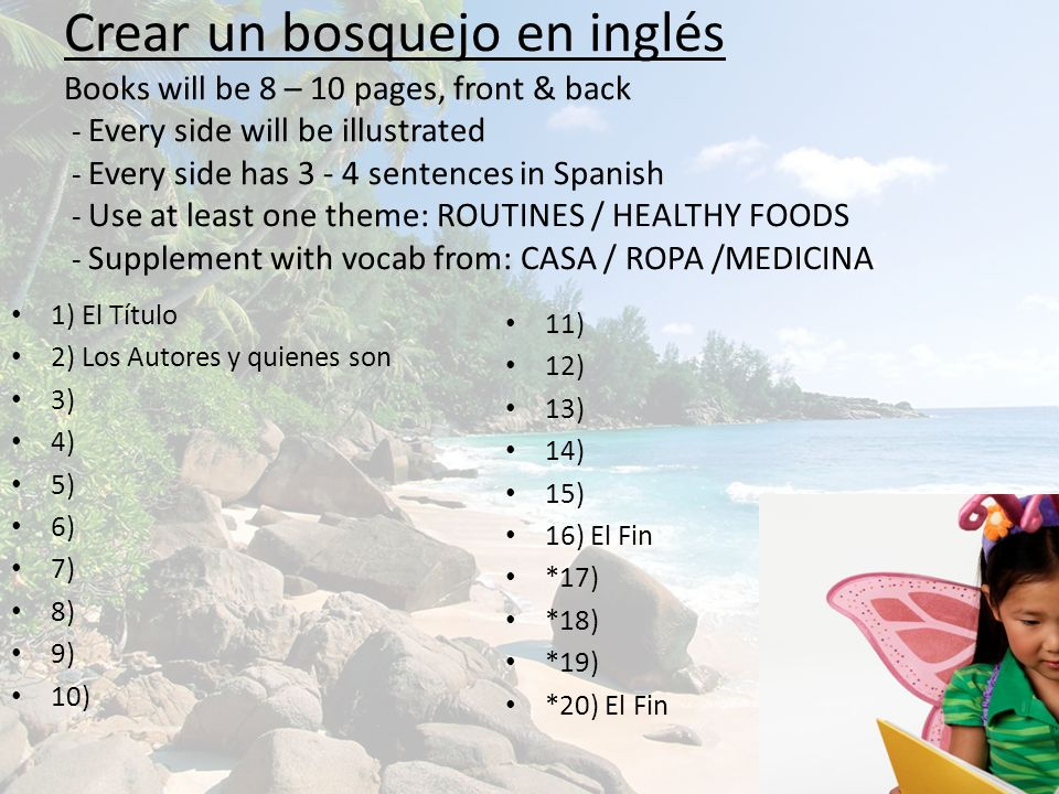 Crear un bosquejo en inglés Books will be 8 – 10 pages, front & back - Every side will be illustrated - Every side has 3 - 4 sentences in Spanish - Use at least one theme: ROUTINES / HEALTHY FOODS - Supplement with vocab from: CASA / ROPA /MEDICINA