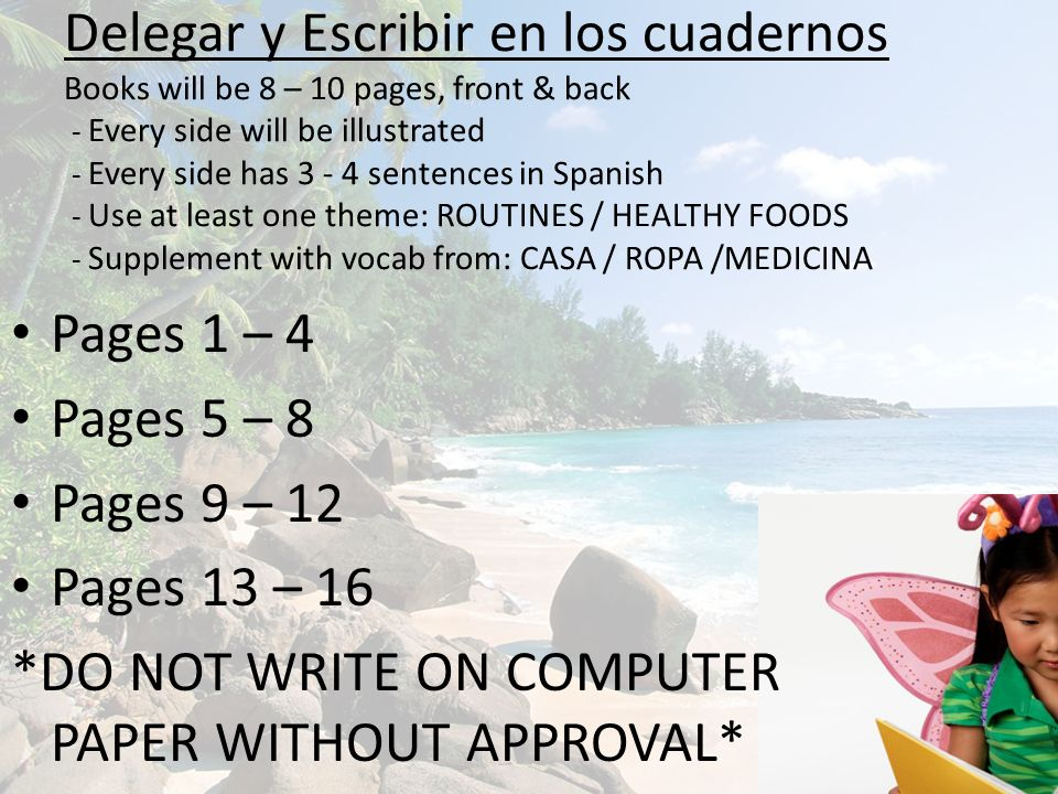 Delegar y Escribir en los cuadernos Books will be 8 – 10 pages, front & back - Every side will be illustrated - Every side has 3 - 4 sentences in Spanish - Use at least one theme: ROUTINES / HEALTHY FOODS - Supplement with vocab from: CASA / ROPA /MEDICINA