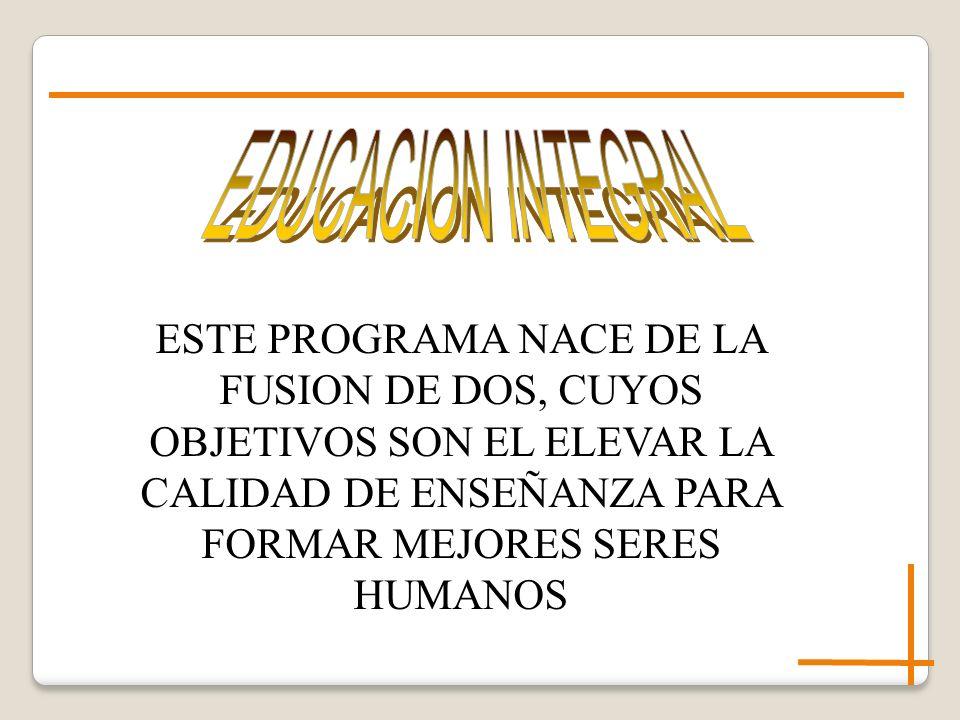 EDUCACION INTEGRAL ESTE PROGRAMA NACE DE LA FUSION DE DOS, CUYOS OBJETIVOS SON EL ELEVAR LA CALIDAD DE ENSEÑANZA PARA FORMAR MEJORES SERES HUMANOS.
