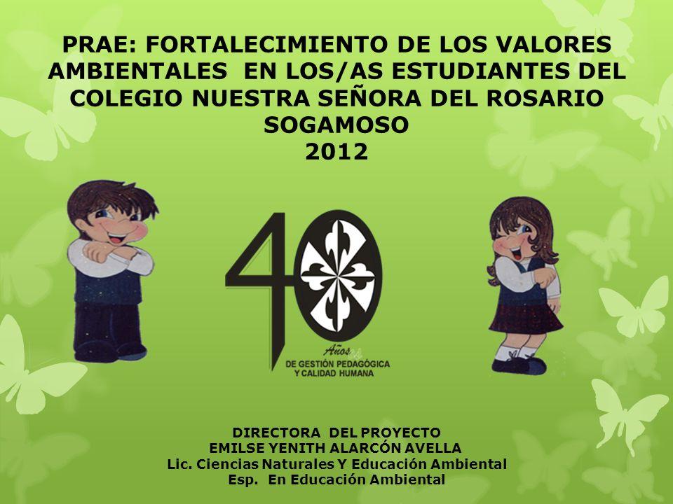 PRAE: FORTALECIMIENTO DE LOS VALORES AMBIENTALES EN LOS/AS ESTUDIANTES DEL COLEGIO NUESTRA SEÑORA DEL ROSARIO SOGAMOSO 2012 DIRECTORA DEL PROYECTO EMILSE YENITH ALARCÓN AVELLA Lic.