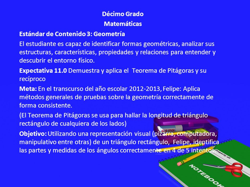 Décimo Grado Matemáticas Estándar de Contenido 3: Geometría El estudiante es capaz de identificar formas geométricas, analizar sus estructuras, características, propiedades y relaciones para entender y descubrir el entorno físico.
