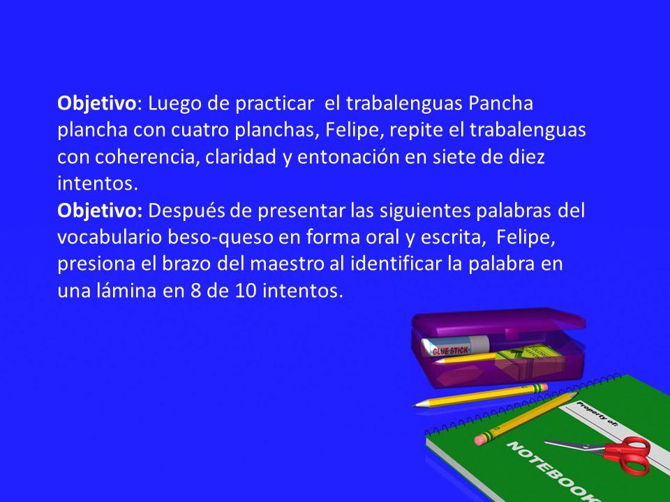 Objetivo: Luego de practicar el trabalenguas Pancha plancha con cuatro planchas, Felipe, repite el trabalenguas con coherencia, claridad y entonación en siete de diez intentos.