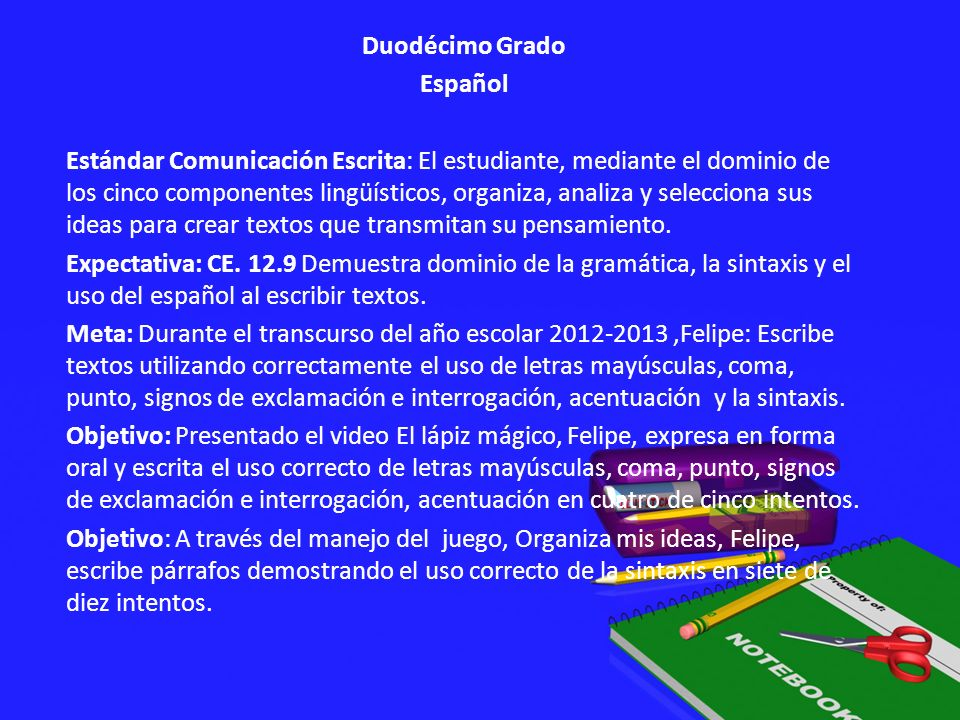 Duodécimo Grado Español Estándar Comunicación Escrita: El estudiante, mediante el dominio de los cinco componentes lingüísticos, organiza, analiza y selecciona sus ideas para crear textos que transmitan su pensamiento.