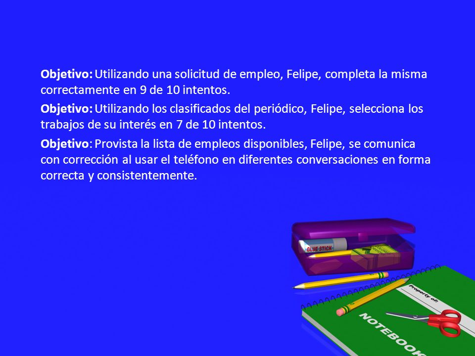 Objetivo: Utilizando una solicitud de empleo, Felipe, completa la misma correctamente en 9 de 10 intentos.