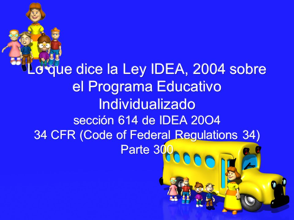 Lo que dice la Ley IDEA, 2004 sobre el Programa Educativo Individualizado sección 614 de IDEA 20O4 34 CFR (Code of Federal Regulations 34) Parte 300