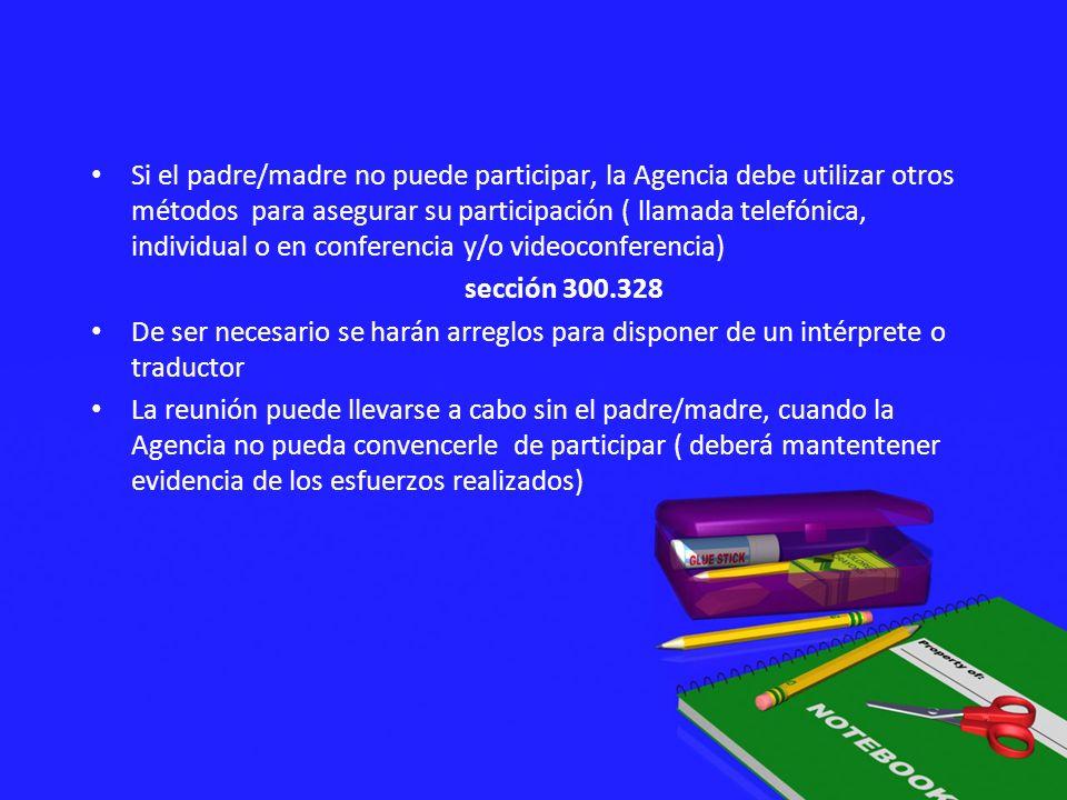 Si el padre/madre no puede participar, la Agencia debe utilizar otros métodos para asegurar su participación ( llamada telefónica, individual o en conferencia y/o videoconferencia)