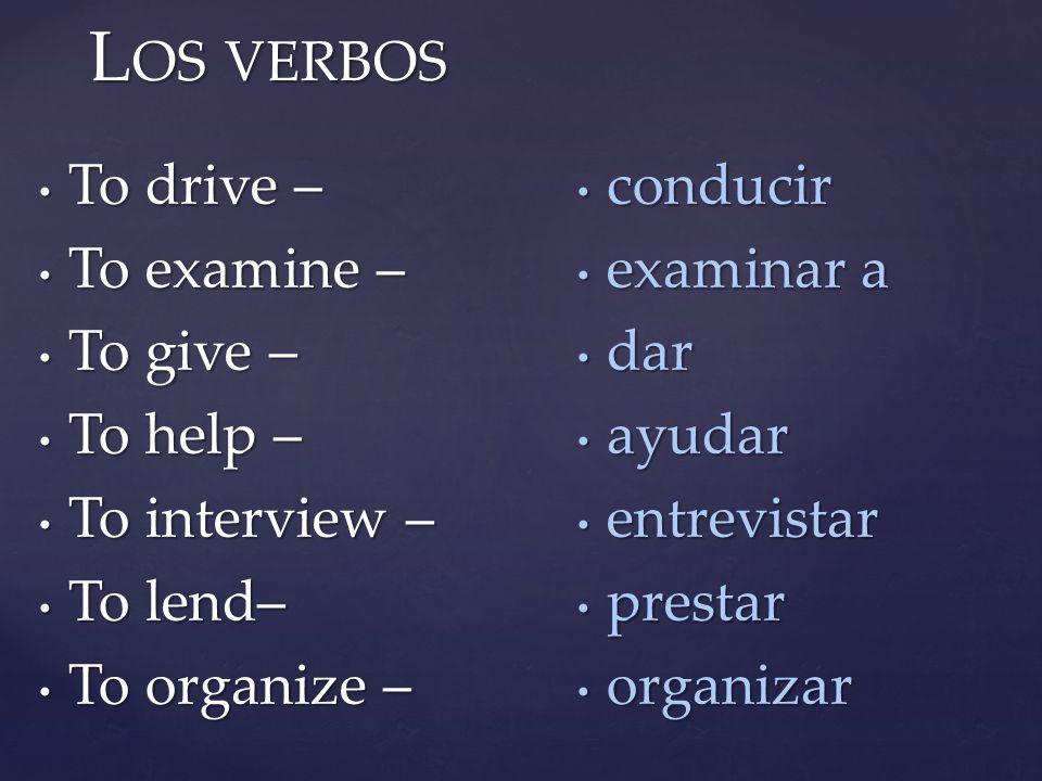 Los verbos conducir To drive – examinar a To examine – dar To give –