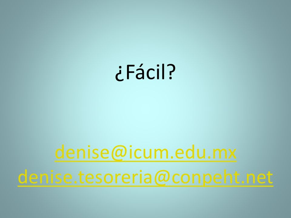 ¿Fácil denise@icum.edu.mx denise.tesoreria@conpeht.net