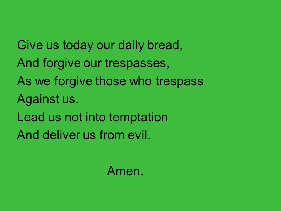 Give us today our daily bread, And forgive our trespasses, As we forgive those who trespass Against us.