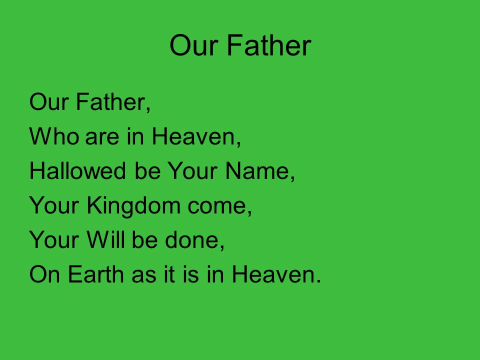 Our Father Our Father, Who are in Heaven, Hallowed be Your Name, Your Kingdom come, Your Will be done, On Earth as it is in Heaven.