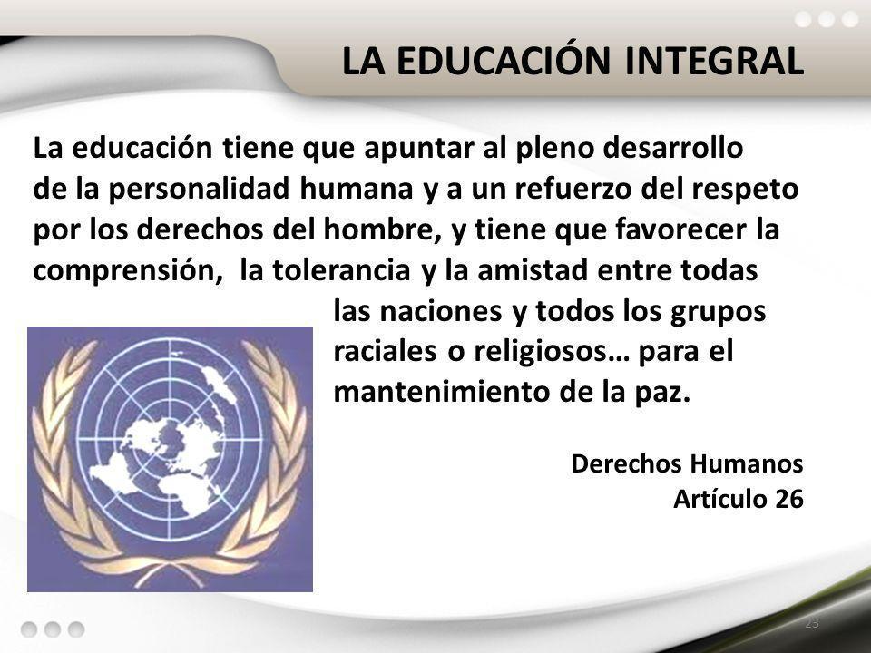 LA EDUCACIÓN INTEGRAL La educación tiene que apuntar al pleno desarrollo. de la personalidad humana y a un refuerzo del respeto.