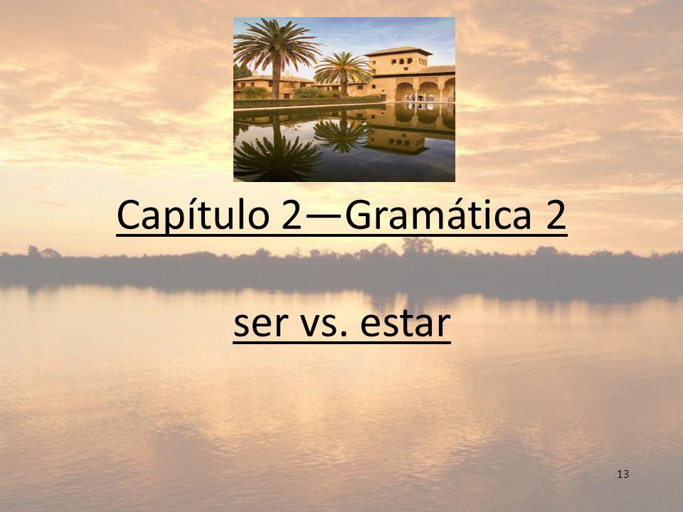 Capítulo 2—Gramática 2 ser vs. estar 13