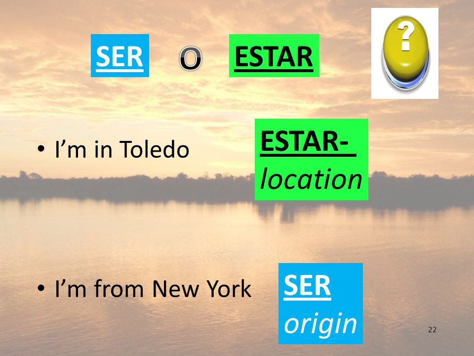 O SER ESTAR ESTAR- location SER origin I'm in Toledo I'm from New York