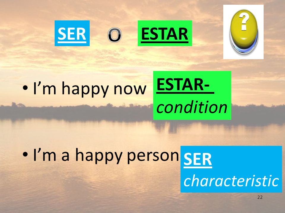O SER ESTAR I'm happy now I'm a happy person ESTAR- condition SER