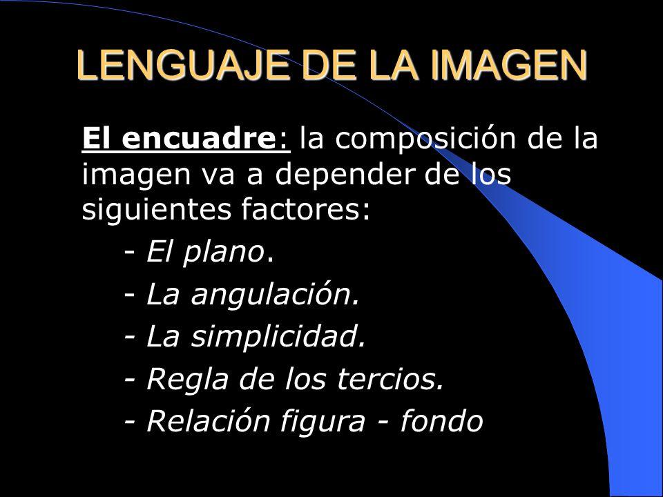 LENGUAJE DE LA IMAGEN El encuadre: la composición de la imagen va a depender de los siguientes factores: