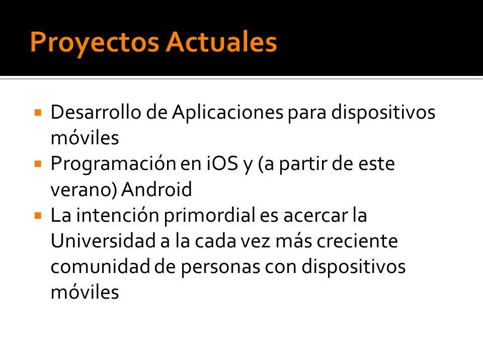 Proyectos Actuales Desarrollo de Aplicaciones para dispositivos móviles. Programación en iOS y (a partir de este verano) Android.