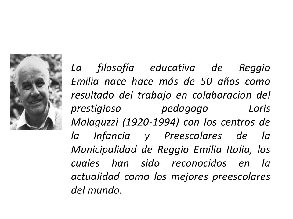 La filosofía educativa de Reggio Emilia nace hace más de 50 años como resultado del trabajo en colaboración del prestigioso pedagogo Loris Malaguzzi (1920-1994) con los centros de la Infancia y Preescolares de la Municipalidad de Reggio Emilia Italia, los cuales han sido reconocidos en la actualidad como los mejores preescolares del mundo.