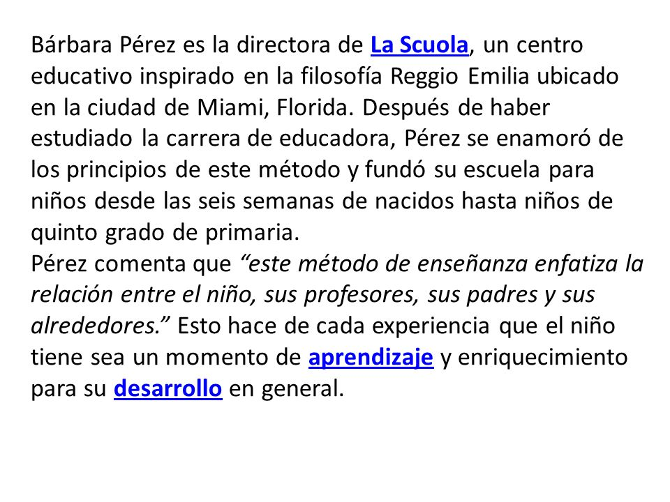 Bárbara Pérez es la directora de La Scuola, un centro educativo inspirado en la filosofía Reggio Emilia ubicado en la ciudad de Miami, Florida. Después de haber estudiado la carrera de educadora, Pérez se enamoró de los principios de este método y fundó su escuela para niños desde las seis semanas de nacidos hasta niños de quinto grado de primaria.