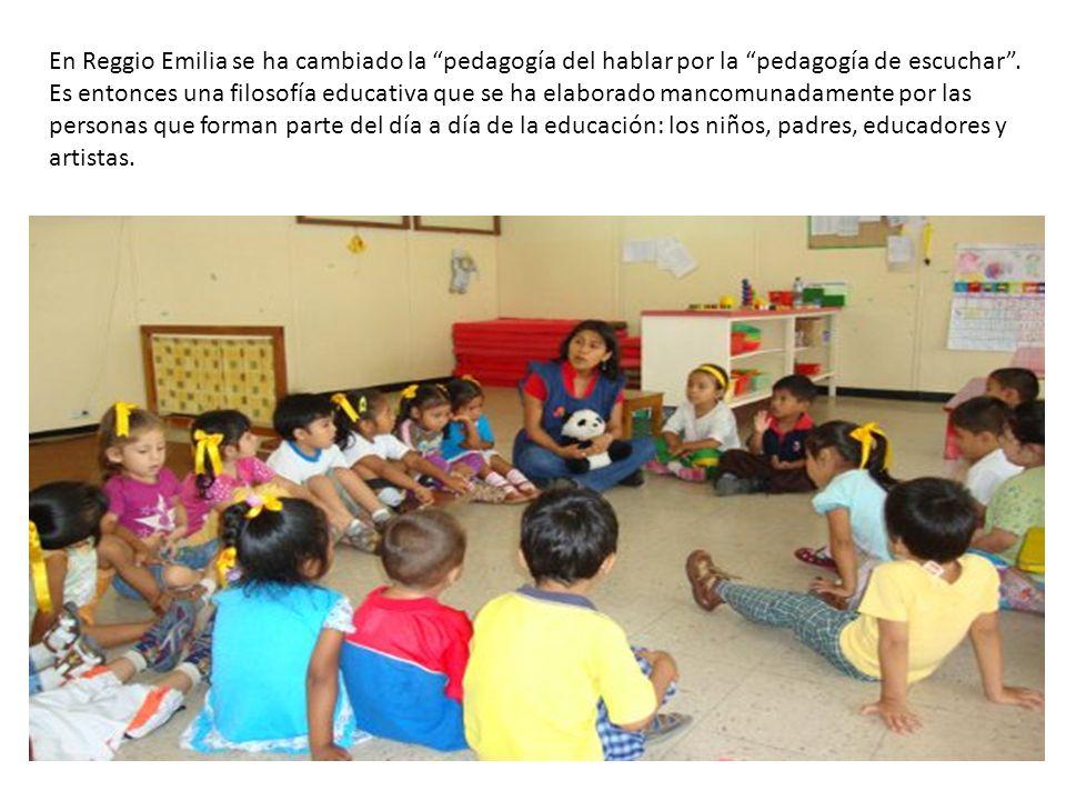 En Reggio Emilia se ha cambiado la pedagogía del hablar por la pedagogía de escuchar .