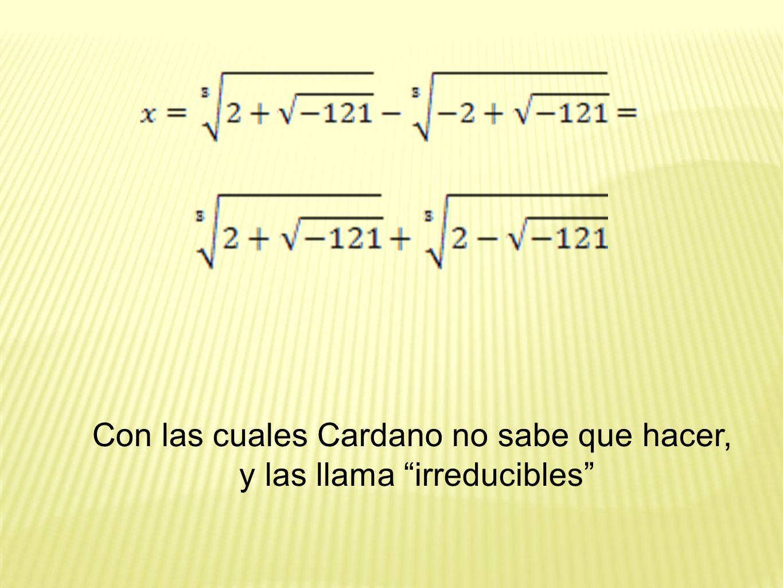 Con las cuales Cardano no sabe que hacer, y las llama irreducibles